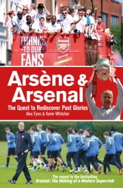 Arsene & Arsenal: The quest to rediscover past glories ebook by Alex Fynn,Kevin Whitcher