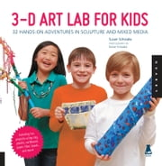 3D Art Lab for Kids - 32 Hands-on Adventures in Sculpture and Mixed Media - Including fun projects using clay, plaster, cardboard, paper, fiber beads and more! ebook by Susan Schwake,Rainer Schwake