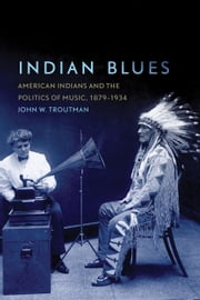 Indian Blues - American Indians and the Politics of Music, 1879–1934 ebook by John W. Troutman