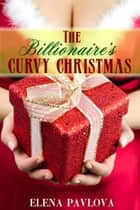 The Billionaire's Curvy Christmas ebook by Elena Pavlova