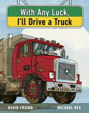 With Any Luck I'll Drive a Truck ebook by David Friend,Michael Rex