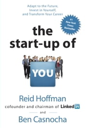 The Start-up of You: Adapt to the Future, Invest in Yourself, and Transform Your Career - Adapt to the Future, Invest in Yourself, and Transform Your Career ebook by Reid Hoffman, Ben Casnocha