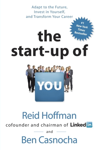 The Start-up of You - Adapt to the Future, Invest in Yourself, and Transform Your Career ebook by Reid Hoffman,Ben Casnocha