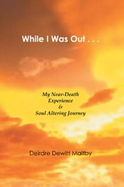 While I Was Out... - My Near-Death Experience & Soul Altering Journey ebook by Deirdre Dewitt Maltby