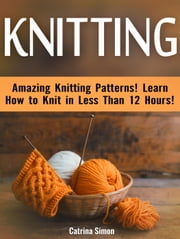 Knitting: Amazing Knitting Patterns! Learn How to Knit in Less Than 12 Hours! ebook by Catrina Simon