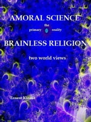 Amoral Science: Brainless Religion: Two World Views ebook by Ernest Kinnie