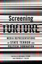 Screening Torture - Media Representations of the State of Terror and Political Dominiation ebook by Michael Flynn, Fabiola Salek