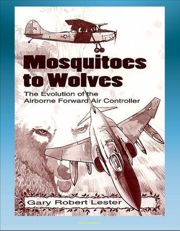 Mosquitoes to Wolves: The Evolution of the Airborne Forward Air Controller - T-6, F-4, C-47, A-10, T-28, B-26, A-19, O-1, O-2, OV-10, F-100 Aircraft ebook by Progressive Management