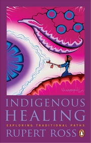 Indigenous Healing - Exploring Traditional Paths ebook by Rupert Ross