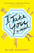 I Take You - A Novel ebook by Eliza Kennedy
