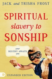 Spiritual Slavery to Sonship Expanded Edition - Your Destiny Awaits You ebook by Jack Frost,Trisha Frost