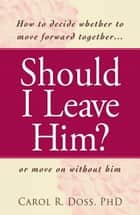 Should I Leave Him? ebook by Carol R Doss