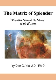 The Matrix of Splendor - Reaching Toward the Heart of the Cosmos ebook by Don C. Nix, J.D., Ph.D.