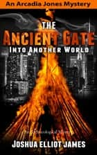 The Ancient Gate Into Another World - An Arcadia Jones Mystery, #2 ebook by Joshua Elliot James