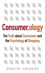 Consumerology, New Edition - The Truth about Consumers and the Psychology of Shopping ebook by Philip Graves