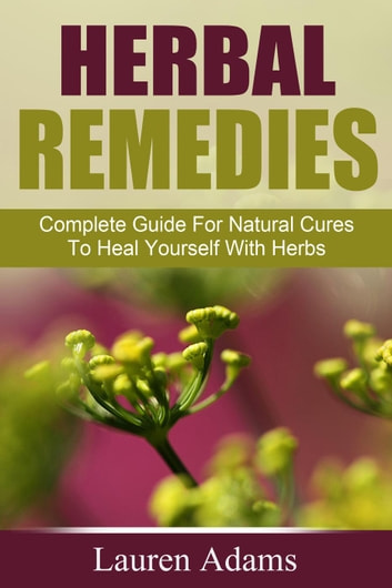 Herbal Remedies: Complete Guide For Natural Cures To Heal Yourself With Herbs ebook by Lauren Adams