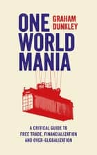 One World Mania - A Critical Guide to Free Trade, Financialization and Over-Globalization ebook by Graham Dunkley