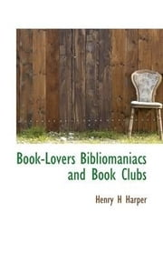Book-Lovers, Bibliomaniacs And Book Clubs ebook by Henry H. Harper