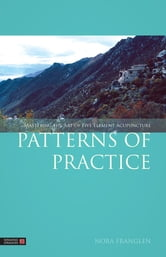 Patterns of Practice - Mastering the Art of Five Element Acupuncture ebook by Nora Franglen