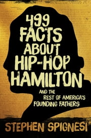 499 Facts about Hip-Hop Hamilton and the Rest of America's Founding Fathers ebook by Stephen Spignesi