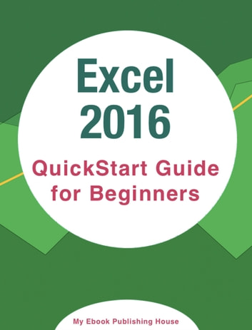 Excel 2016: QuickStart Guide for Beginners ebook by My Ebook Publishing House
