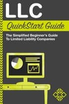 LLC QuickStart Guide - The Simplified Beginner's Guide to Limited Liability Companies ebook by ClydeBank Business