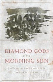 Diamond Gods Of the Morning Sun - The Vancouver Asahi Baseball Story ebook by Hotchkiss, Ron