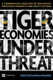 Tiger Economies Under Threat: A Comparative Analysis Of Malaysia's Industrial Prospects And Policy Options ebook by Yusuf Shahid; Nabeshima Kaoru