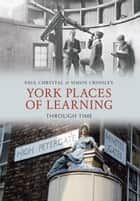 York Places of Learning Through Time ebook by Paul Chrystal,Simon Crossley