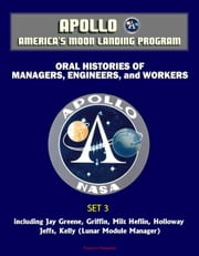 Apollo and America's Moon Landing Program - Oral Histories of Managers, Engineers, and Workers (Set 3) - including Jay Greene, Griffin, Milt Heflin, Holloway, Jeffs, Kelly (Lunar Module Manager) ebook by Progressive Management