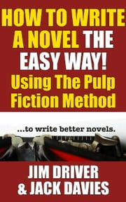 How To Write A Novel The Easy Way Using The Pulp Fiction Method To Write Better Novels - How To Write, #1 ebook by Jim Driver