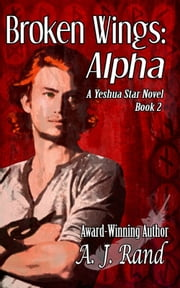 Broken Wings: Alpha (Book 2 of the Yeshua Star Series) ebook by A. J. Rand