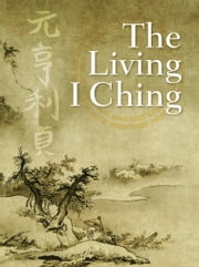 The Living I Ching - Using Ancient Chinese Wisdom to Shape Your Life ebook by Ming-Dao Deng