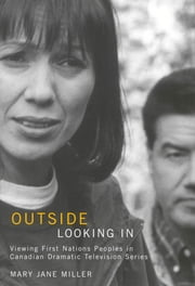 Outside Looking In - Viewing First Nations Peoples in Canadian Dramatic Television Series ebook by Mary Jane Miller