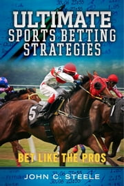 Ultimate Sports Betting Strategies - Bet Like the Pros ebook by John C. Steele