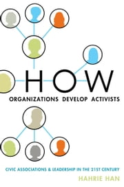 How Organizations Develop Activists - Civic Associations and Leadership in the 21st Century ebook by Hahrie Han