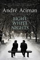 Eight White Nights - A Novel eBook by André Aciman