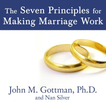 The Seven Principles for Making Marriage Work - A Practical Guide from the Country's Foremost Relationship Expert audiobook by John M. Gottman, PhD,Nan Silver