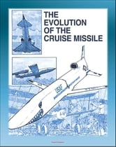 The Evolution of the Cruise Missile: Comprehensive History from the V-1 and V-2 to the Tomahawk and Snark, ALCM, SLCM, GLCM, Sperry Gyroscope, JATO ebook by Progressive Management
