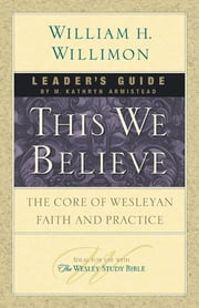 This We Believe Leader's Guide - The Core of Wesleyan Faith and Practice ebook by M. Kathryn Armistead,William H. Willimon