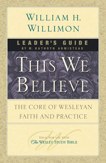 This We Believe Leader's Guide - The Core of Wesleyan Faith and Practice ekitaplar by M. Kathryn Armistead,William H. Willimon