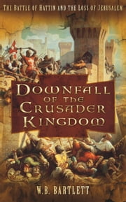 Downfall of the Crusader Kingdom - The Battle of Hattin and the Loss of Jerusalem ebook by W B Bartlett