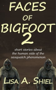 Faces of Bigfoot 2 - Short Stories About the Human Side of the Sasquatch Phenomenon ebook by Lisa A. Shiel