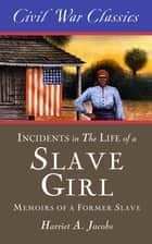 Incidents in the Life of a Slave Girl (Civil War Classics) - A Memoir of a Former Slave ebook by Harriet A. Jacobs, Civil War Classics