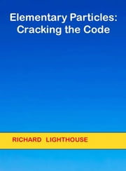 Elementary Particles: Cracking the Code ebook by Richard Lighthouse