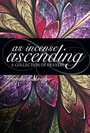 As Incense Ascending: A Collection of Prayers ebook by Frances Eskridge