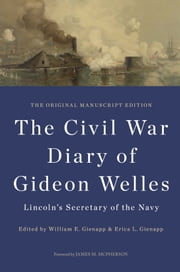 The Civil War Diary of Gideon Welles, Lincoln's Secretary of the Navy - The Original Manuscript Edition ebook by Gideon Welles,William E. Gienapp,Erica L. Gienapp