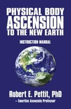 Physical Body Ascension to the New Earth ebook by Robert E. Pettit, PhD