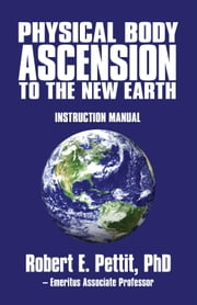 Physical Body Ascension to the New Earth - Instruction Manual ebook by Robert E. Pettit, PhD