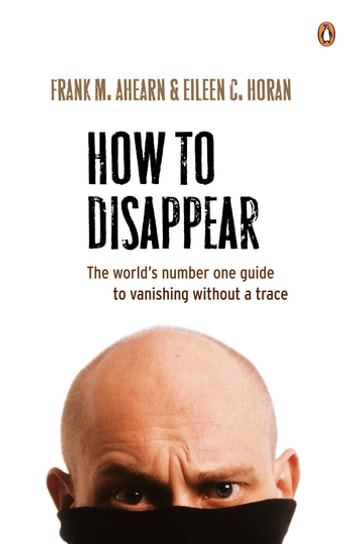 How to Disappear: The world's number one guide to vanishing without - The world's number one guide to vanishing without ebook by Frank M. Ahearn,Eileen C. Horan